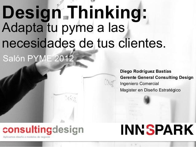 Design Thinking:Adapta tu pyme a lasnecesidades de tus clientes.Salón PYME 2012                    Diego Rodríguez Bastías...
