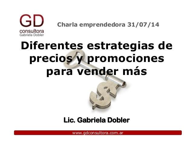 Charla emprendedora 31/07/14 www.gdconsultora.com.ar Diferentes estrategias de precios y promociones para vender más Lic. ...