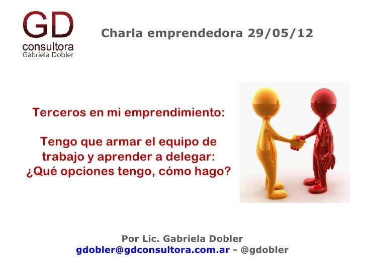 Charla emprendedora 29/05/12Terceros en mi emprendimiento:  Tengo que armar el equipo de  trabajo y aprender a delegar:¿Qu...