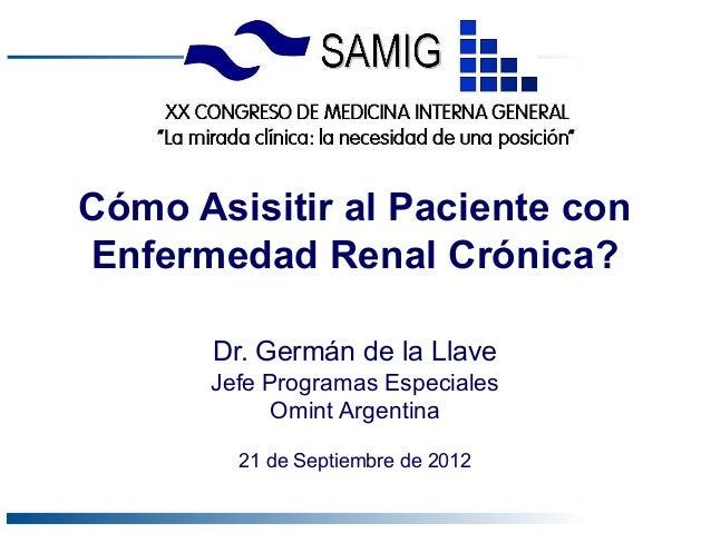 Cómo Asisitir al Paciente conEnfermedad Renal Crónica?       Dr. Germán de la Llave      Jefe Programas Especiales        ...