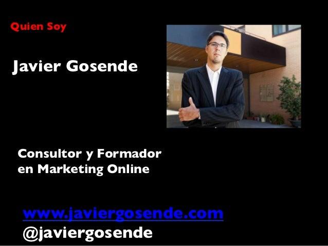 Quien SoyJavier Gosende Consultor y Formador en Marketing Online  www.javiergosende.com  @javiergosende