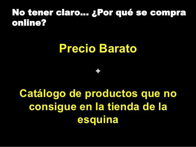 No tener claro… ¿Por qué se compraonline?         Precio Barato                + Catálogo de productos que no  consigue en...