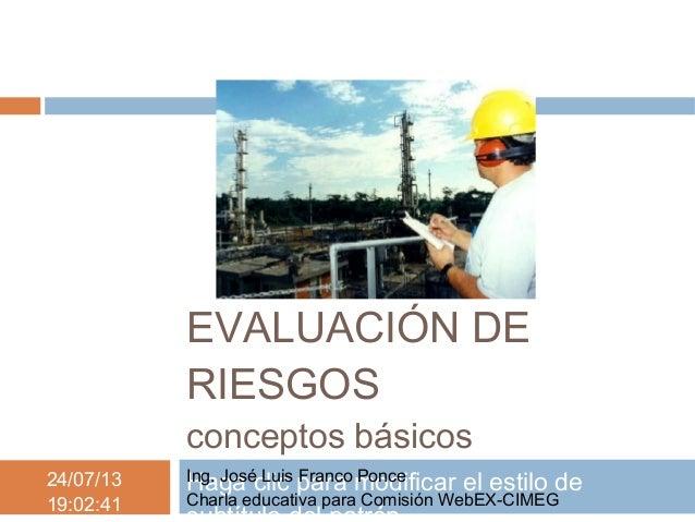 Haga clic para modificar el estilo de24/07/13 19:02:41 EVALUACIÓN DE RIESGOS conceptos básicos Ing. José Luis Franco Ponce...