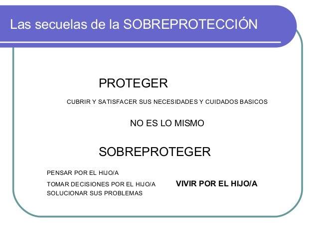 Las secuelas de la SOBREPROTECCIÓN PROTEGER CUBRIR Y SATISFACER SUS NECESIDADES Y CUIDADOS BASICOS NO ES LO MISMO SOBREPRO...