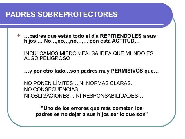 PADRES SOBREPROTECTORES  …padres que están todo el día REPITIENDOLES a sus hijos … No…,no…,no…,… con está ACTITUD… INCULC...