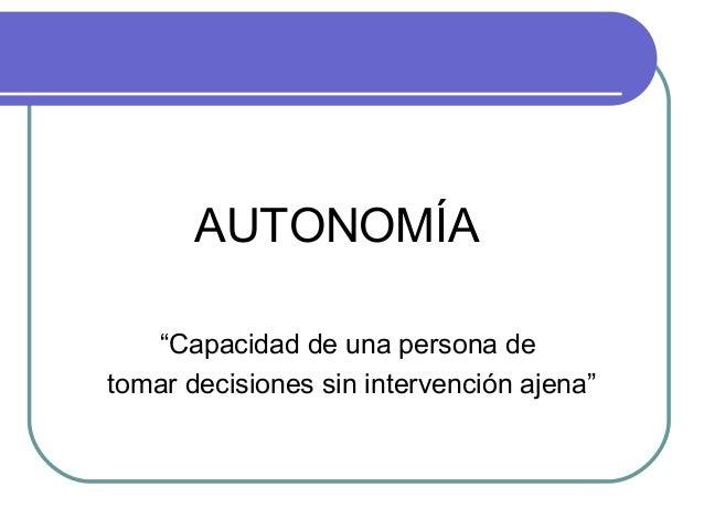 """AUTONOMÍA """"Capacidad de una persona de tomar decisiones sin intervención ajena"""""""