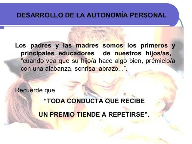 DESARROLLO DE LA AUTONOMÍA PERSONAL Los padres y las madres somos los primeros y principales educadores de nuestros hijos/...