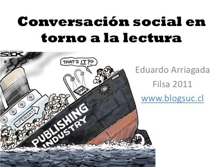 Conversación social en  torno a la lectura             Eduardo Arriagada                Filsa 2011              www.blogsu...