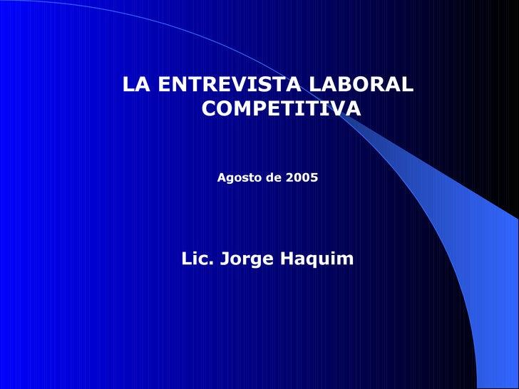 LA ENTREVISTA LABORAL COMPETITIVA Agosto de 2005 Lic. Jorge Haquim