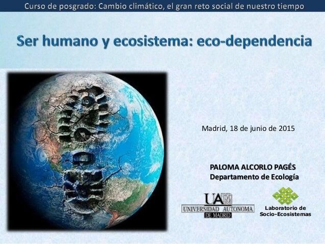 PALOMA ALCORLO PAGÉS Departamento de Ecología Laboratorio de Socio-Ecosistemas Madrid, 18 de junio de 2015