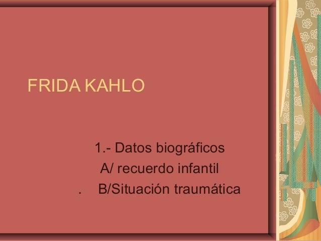 FRIDA KAHLO 1.- Datos biográficos A/ recuerdo infantil . B/Situación traumática