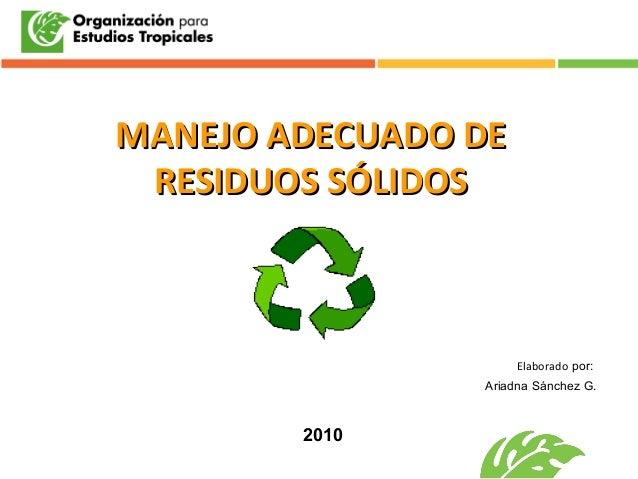 MANEJOMANEJO ADECUADO DEADECUADO DE RESIDUOS SÓLIDOSRESIDUOS SÓLIDOS Elaborado por: Ariadna Sánchez G. 2010