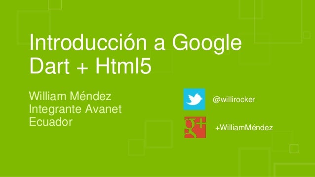 Introducción a Google Dart + Html5 William Méndez Integrante Avanet Ecuador @willirocker +WilliamMéndez
