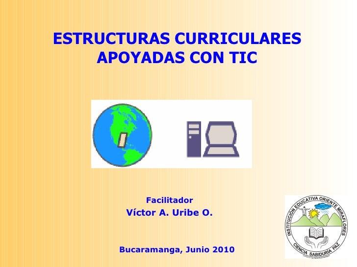 Facilitador Víctor A. Uribe O. Bucaramanga, Junio 2010 ESTRUCTURAS CURRICULARES APOYADAS CON TIC