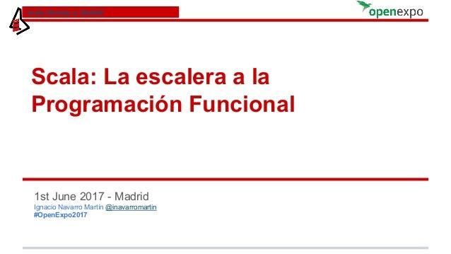 Scala: La escalera a la Programación Funcional 1st June 2017 - Madrid Ignacio Navarro Martín @inavarromartin #OpenExpo2017...