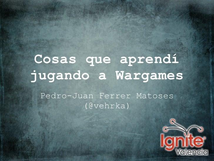 Cosas que aprendíjugando a Wargames Pedro-Juan Ferrer Matoses         (@vehrka)