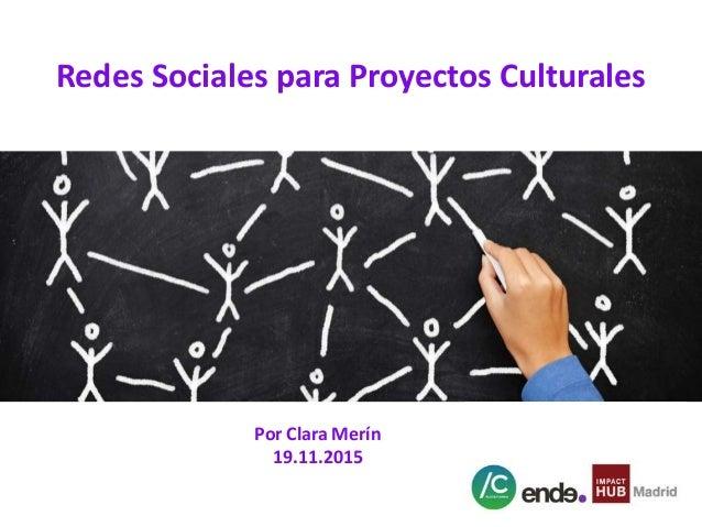 Redes Sociales para Proyectos Culturales Por Clara Merín 19.11.2015