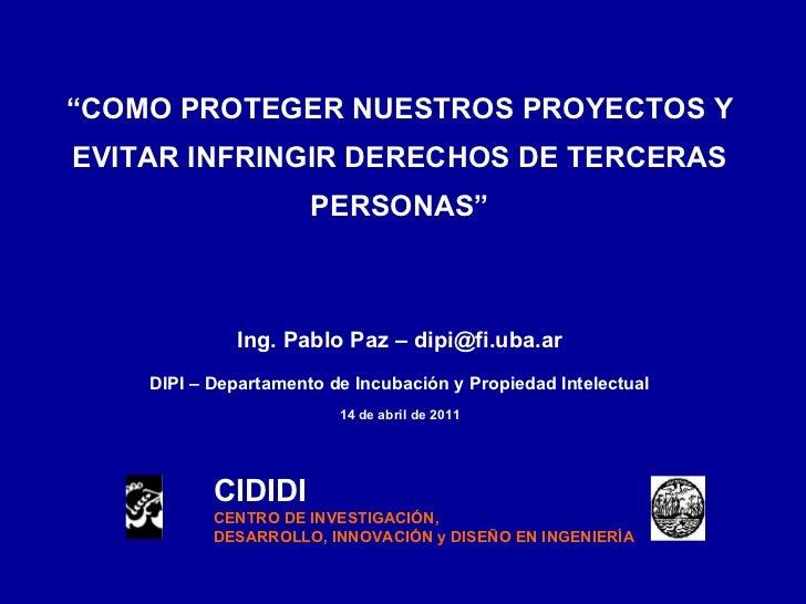 """"""" COMO PROTEGER NUESTROS PROYECTOS Y EVITAR INFRINGIR DERECHOS DE TERCERAS PERSONAS"""" Ing. Pablo Paz – dipi@fi.uba.ar DIPI ..."""