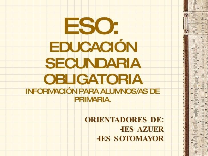 ESO:   EDUCACIÓN SECUNDARIA OBLIGATORIA INFORMACIÓN PARA ALUMNOS/AS DE PRIMARIA. <ul><li>ORIENTADORES DE: </li></ul><ul><l...