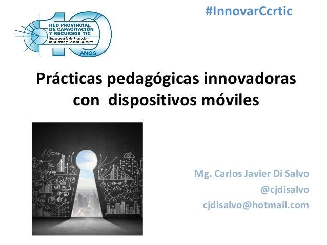 Prácticas pedagógicas innovadoras con dispositivos móviles Mg. Carlos Javier Di Salvo @cjdisalvo cjdisalvo@hotmail.com #In...