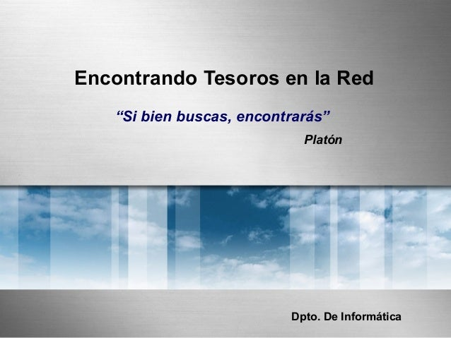 "Encontrando Tesoros en la Red ""Si bien buscas, encontrarás"" Platón Dpto. De InformáticaDpto. De Informática"