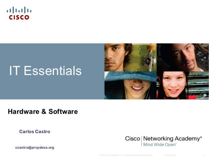 IT EssentialsHardware & Software    Carlos Castro  ccastro@proydesa.org                         © 2007 Cisco Systems, Inc....