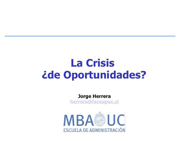 La Crisis ¿de Oportunidades?        Jorge Herrera     herrera@faceapuc.cl