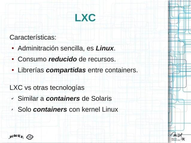 LXC Características: ● Adminitración sencilla, es Linux. ● Consumo reducido de recursos. ● Librerías compartidas entre con...
