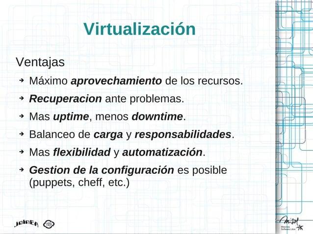 Virtualización Ventajas ➔ Máximo aprovechamiento de los recursos. ➔ Recuperacion ante problemas. ➔ Mas uptime, menos downt...