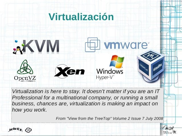 Virtualización Virtualization is here to stay. It doesn't matter if you are an IT Professional for a multinational company...