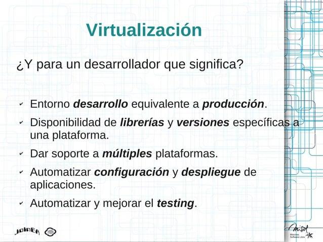 Virtualización ¿Y para un desarrollador que significa? ✔ Entorno desarrollo equivalente a producción. ✔ Disponibilidad de ...