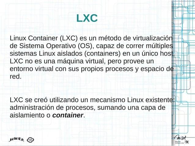 LXC Linux Container (LXC) es un método de virtualización de Sistema Operativo (OS), capaz de correr múltiples sistemas Lin...