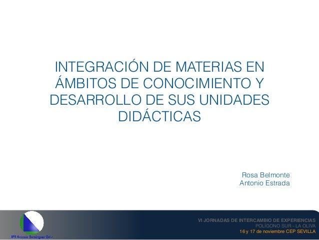 INTEGRACIÓN DE MATERIAS EN ÁMBITOS DE CONOCIMIENTO Y DESARROLLO DE SUS UNIDADES DIDÁCTICAS Rosa Belmonte Antonio Estrada V...