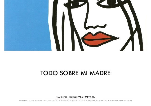 TODO SOBRE MI MADRE  JUAN LEAL · UXFIGHTERS · SEPT 2014  SEISDEAGOSTO.COM · ILIOS.ORG · LANAVENODRIZA.COM · SOYSUPER.COM ·...