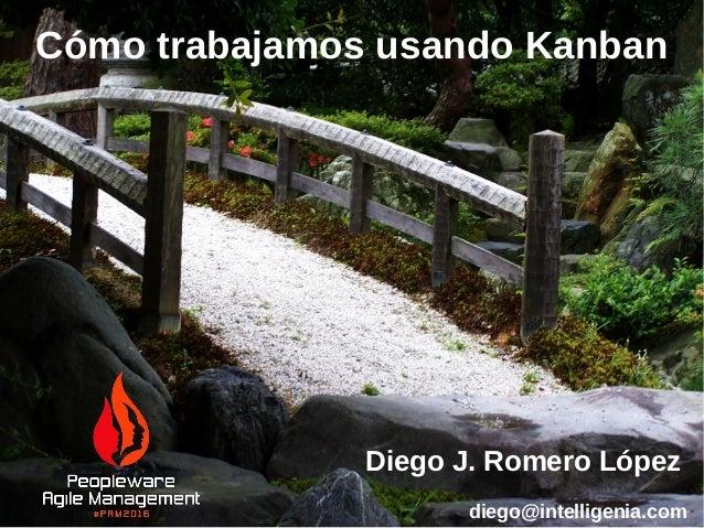 Cómo trabajamos usando Kanban Diego J. Romero López diego@intelligenia.com