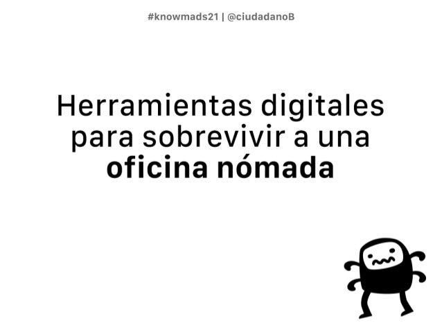 #knowmads21 @ciudadanoB  Herramientas digitales para sobrevivir a una  oficina nómada