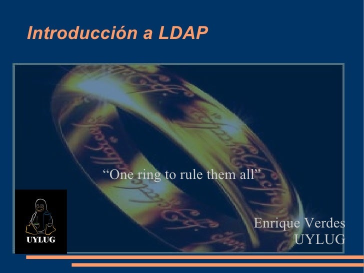"Introducción a LDAP ""One ring to rule them all"" Enrique Verdes UYLUG"