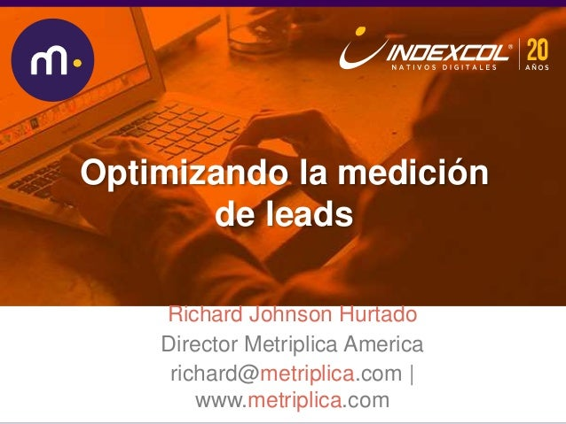 Midiendo mejor la conversión de nuestros leads onlineRichard Johnson Hurtado Director Metriplica America richard@metriplic...