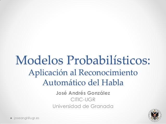Modelos Probabilísticos: Aplicación al Reconocimiento Automático del Habla José Andrés González CITIC-UGR Universidad de G...