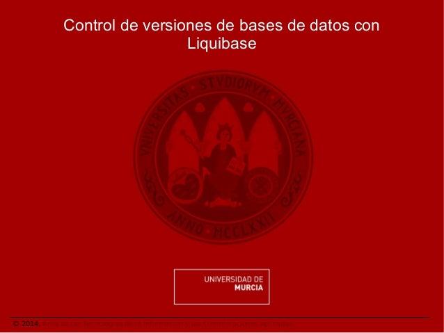 Control de versiones de bases de datos con Liquibase  © 2014. Área de las Tecnologías de la Información y las Comunicacion...