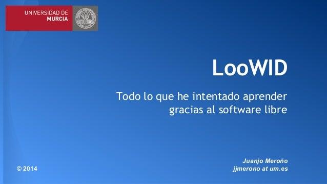 LooWID  Todo lo que he intentado aprender  gracias al software libre  Juanjo Meroño  © 2014 jjmerono at um.es