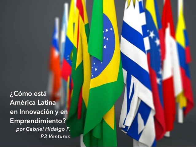 ¿Cómo está América Latina en Innovación y en Emprendimiento? por Gabriel Hidalgo F. P3 Ventures
