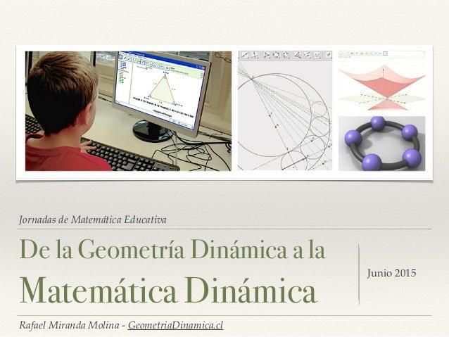 Jornadas de Matemática Educativa De la Geometría Dinámica a la Matemática Dinámica Junio 2015 Rafael Miranda Molina - Geom...