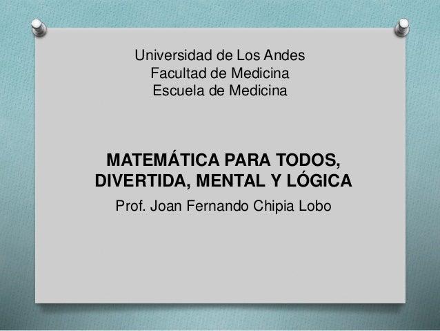 Universidad de Los Andes Facultad de Medicina Escuela de Medicina MATEMÁTICA PARA TODOS, DIVERTIDA, MENTAL Y LÓGICA Prof. ...