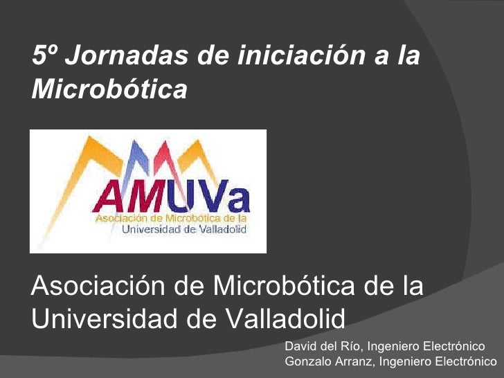 Asociación de Microbótica de la Universidad de Valladolid 5º Jornadas de iniciación a la Microbótica David del Río, Ingeni...
