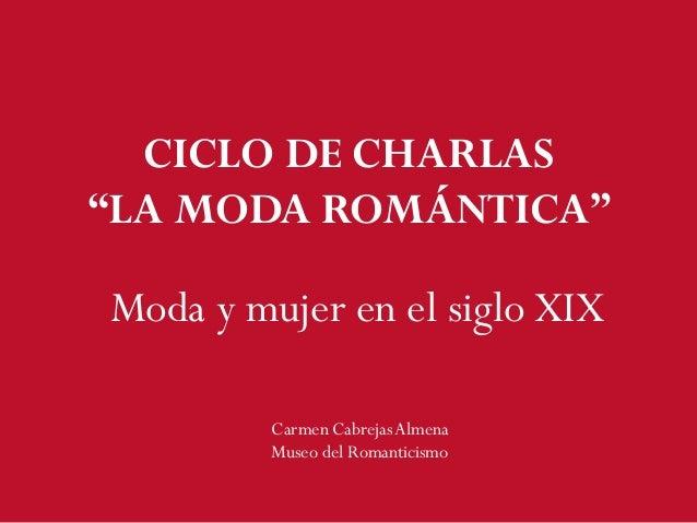 """CICLO DE CHARLAS """"LA MODA ROMÁNTICA"""" Moda y mujer en el siglo XIX Carmen CabrejasAlmena Museo del Romanticismo"""