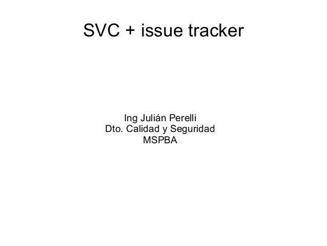 SVC + issue tracker Ing Julián Perelli Dto. Calidad y Seguridad MSPBA