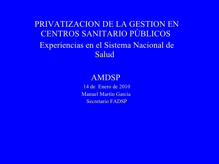 PRIVATIZACION DE LA GESTION EN CENTROS SANITARIO PÚBLICOS  Experiencias en el Sistema Nacional de Salud  AMDSP  14 de  Ene...