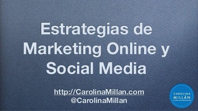 Estrategias de Marketing Online y Social Media http://CarolinaMillan.com @CarolinaMillan
