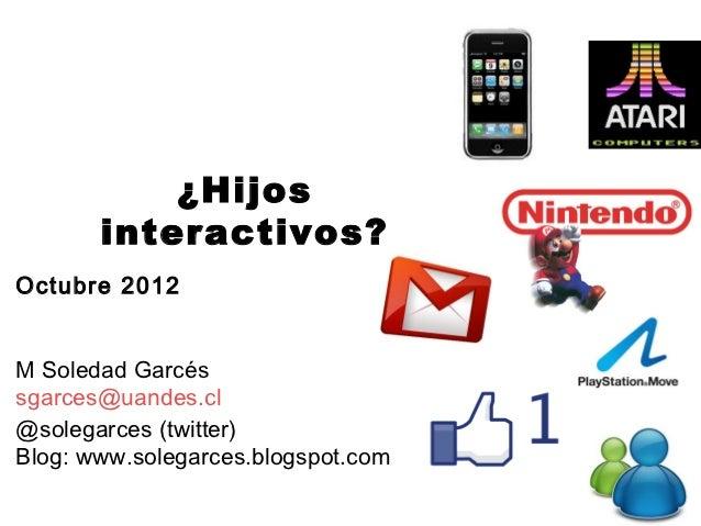 ¿Hijos       interactivos?Octubre 2012M Soledad Garcéssgarces@uandes.cl@solegarces (twitter)Blog: www.solegarces.blogspot....